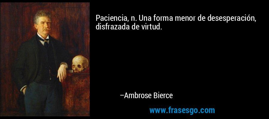 Paciencia, n. Una forma menor de desesperación, disfrazada de virtud. – Ambrose Bierce