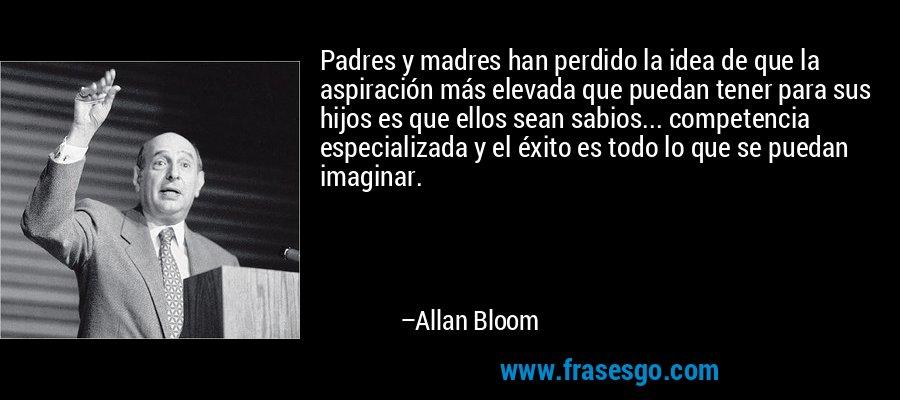 Padres y madres han perdido la idea de que la aspiración más elevada que puedan tener para sus hijos es que ellos sean sabios... competencia especializada y el éxito es todo lo que se puedan imaginar. – Allan Bloom