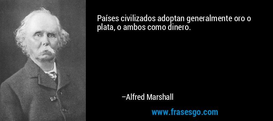 Países civilizados adoptan generalmente oro o plata, o ambos como dinero. – Alfred Marshall
