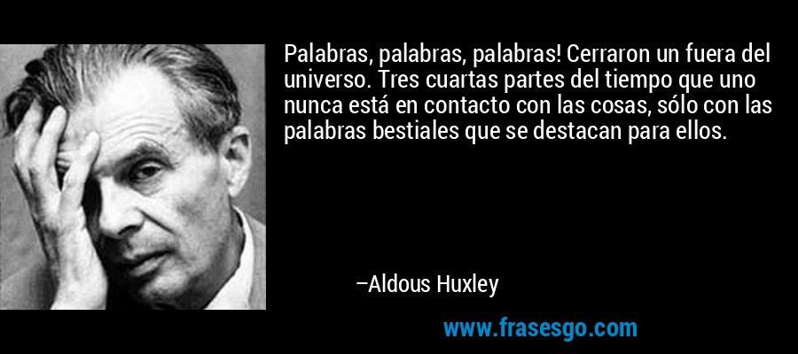 Palabras, palabras, palabras! Cerraron un fuera del universo. Tres cuartas partes del tiempo que uno nunca está en contacto con las cosas, sólo con las palabras bestiales que se destacan para ellos. – Aldous Huxley