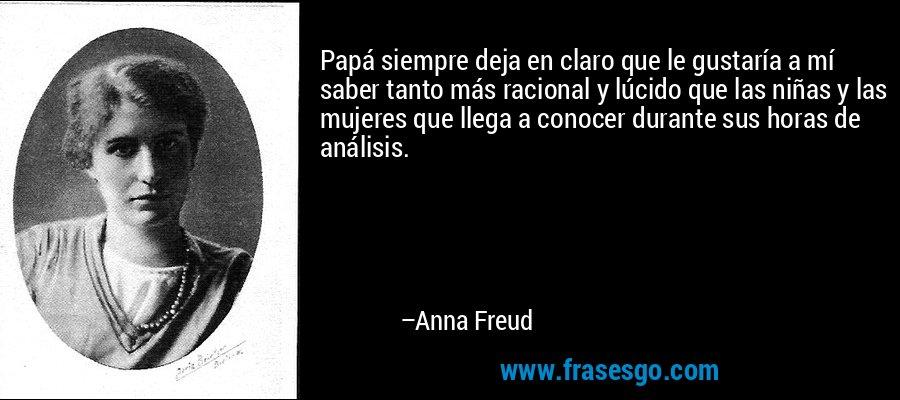 Papá siempre deja en claro que le gustaría a mí saber tanto más racional y lúcido que las niñas y las mujeres que llega a conocer durante sus horas de análisis. – Anna Freud