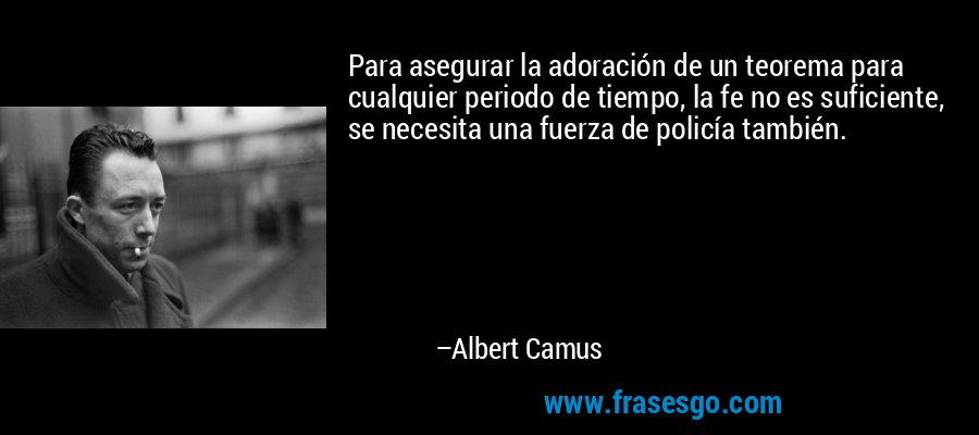 Para asegurar la adoración de un teorema para cualquier periodo de tiempo, la fe no es suficiente, se necesita una fuerza de policía también. – Albert Camus