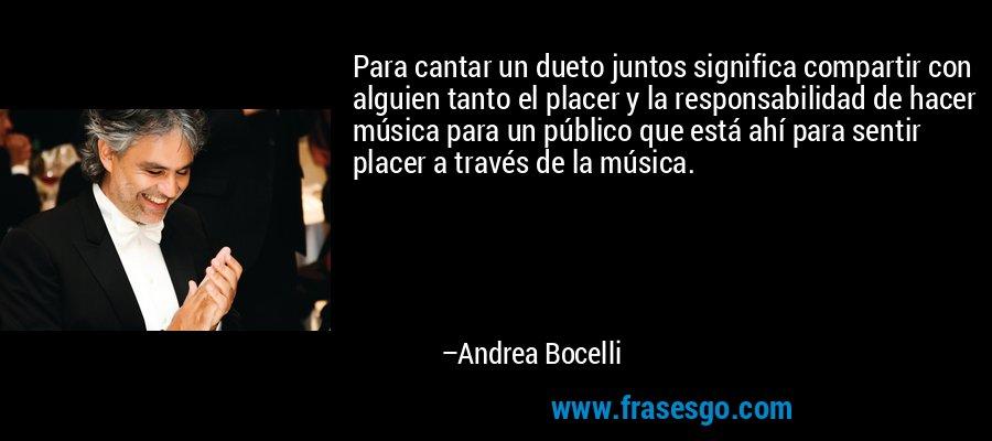 Para cantar un dueto juntos significa compartir con alguien tanto el placer y la responsabilidad de hacer música para un público que está ahí para sentir placer a través de la música. – Andrea Bocelli