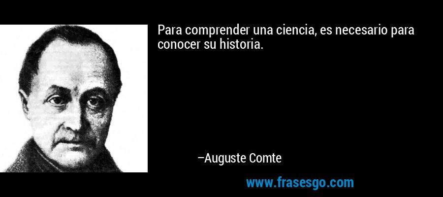 Para comprender una ciencia, es necesario para conocer su historia. – Auguste Comte