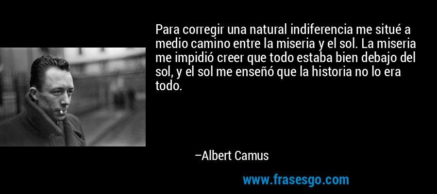 Para corregir una natural indiferencia me situé a medio camino entre la miseria y el sol. La miseria me impidió creer que todo estaba bien debajo del sol, y el sol me enseñó que la historia no lo era todo. – Albert Camus