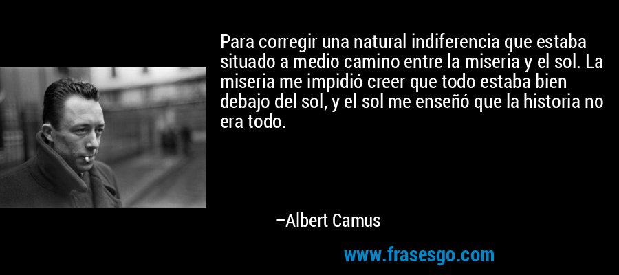 Para corregir una natural indiferencia que estaba situado a medio camino entre la miseria y el sol. La miseria me impidió creer que todo estaba bien debajo del sol, y el sol me enseñó que la historia no era todo. – Albert Camus