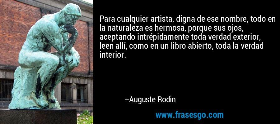 Para cualquier artista, digna de ese nombre, todo en la naturaleza es hermosa, porque sus ojos, aceptando intrépidamente toda verdad exterior, leen allí, como en un libro abierto, toda la verdad interior. – Auguste Rodin