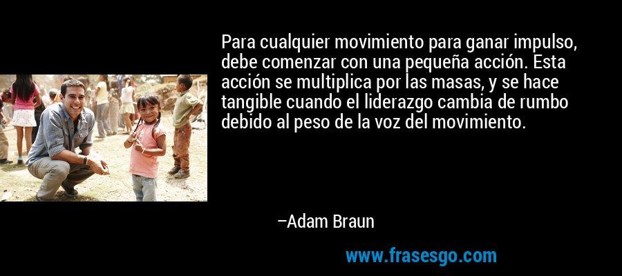 Para cualquier movimiento para ganar impulso, debe comenzar con una pequeña acción. Esta acción se multiplica por las masas, y se hace tangible cuando el liderazgo cambia de rumbo debido al peso de la voz del movimiento. – Adam Braun