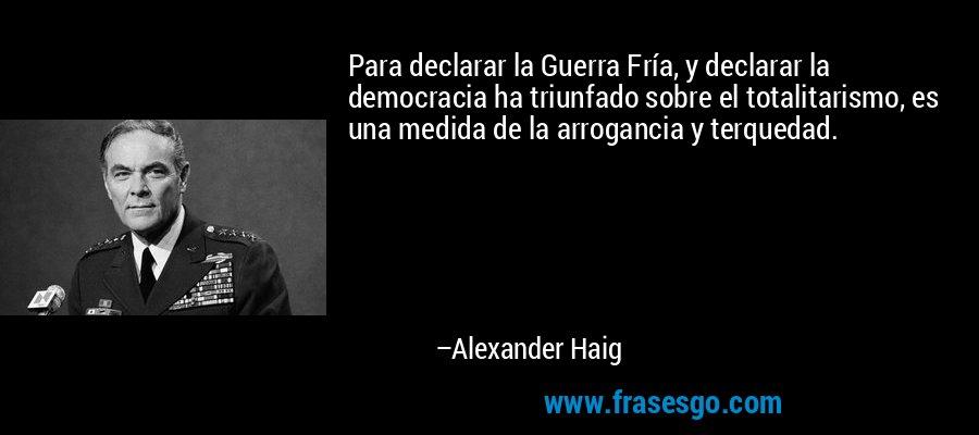 Para declarar la Guerra Fría, y declarar la democracia ha triunfado sobre el totalitarismo, es una medida de la arrogancia y terquedad. – Alexander Haig