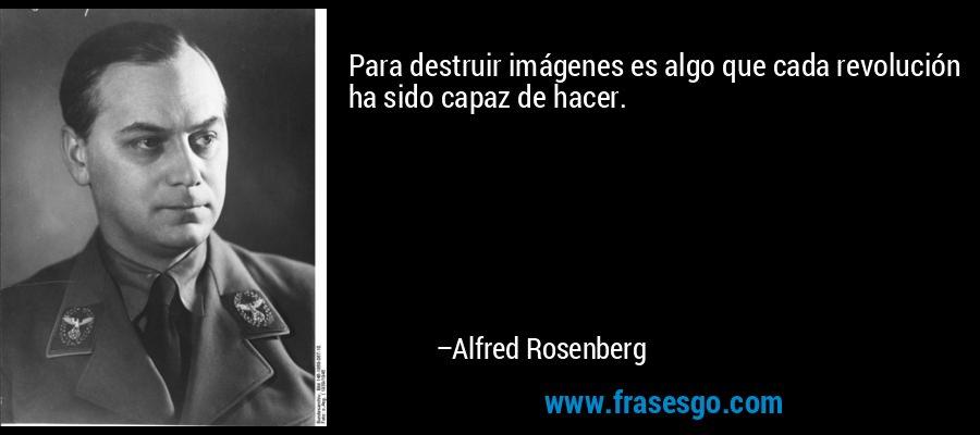 Para destruir imágenes es algo que cada revolución ha sido capaz de hacer. – Alfred Rosenberg