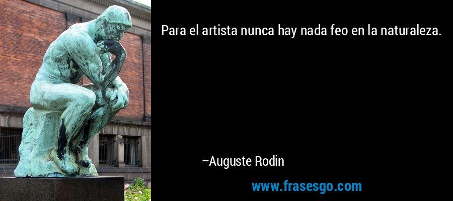 Para el artista nunca hay nada feo en la naturaleza. – Auguste Rodin