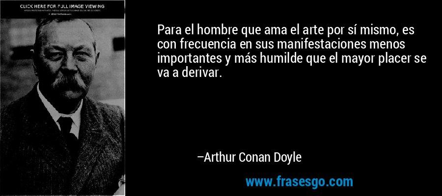 Para el hombre que ama el arte por sí mismo, es con frecuencia en sus manifestaciones menos importantes y más humilde que el mayor placer se va a derivar. – Arthur Conan Doyle