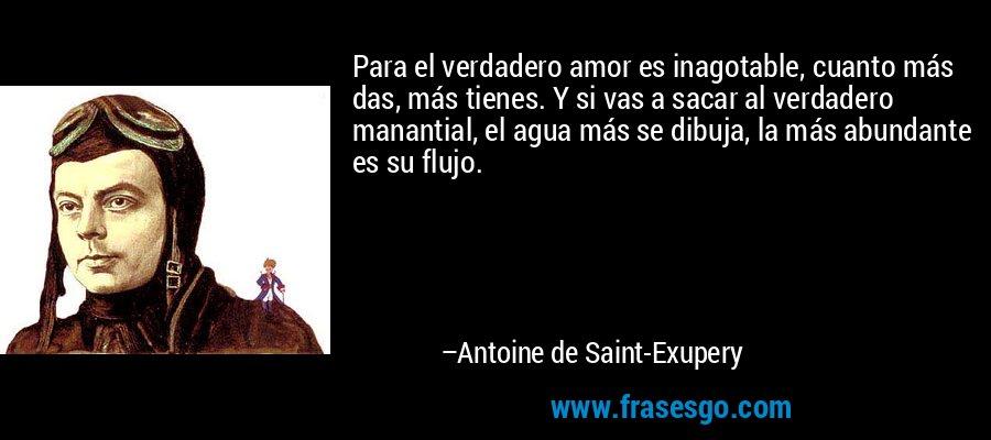 Para el verdadero amor es inagotable, cuanto más das, más tienes. Y si vas a sacar al verdadero manantial, el agua más se dibuja, la más abundante es su flujo. – Antoine de Saint-Exupery