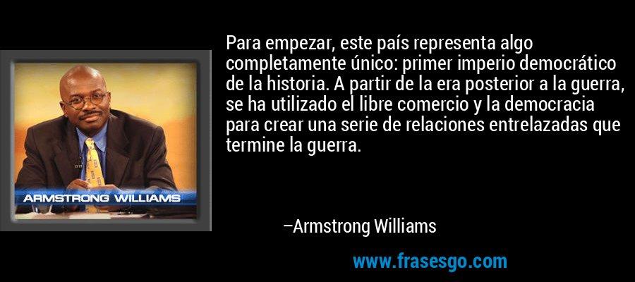 Para empezar, este país representa algo completamente único: primer imperio democrático de la historia. A partir de la era posterior a la guerra, se ha utilizado el libre comercio y la democracia para crear una serie de relaciones entrelazadas que termine la guerra. – Armstrong Williams