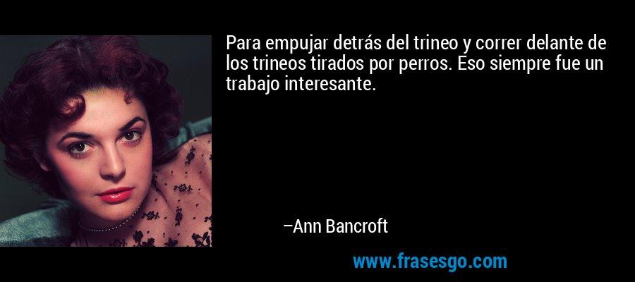 Para empujar detrás del trineo y correr delante de los trineos tirados por perros. Eso siempre fue un trabajo interesante. – Ann Bancroft