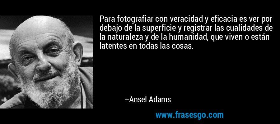 Para fotografiar con veracidad y eficacia es ver por debajo de la superficie y registrar las cualidades de la naturaleza y de la humanidad, que viven o están latentes en todas las cosas. – Ansel Adams