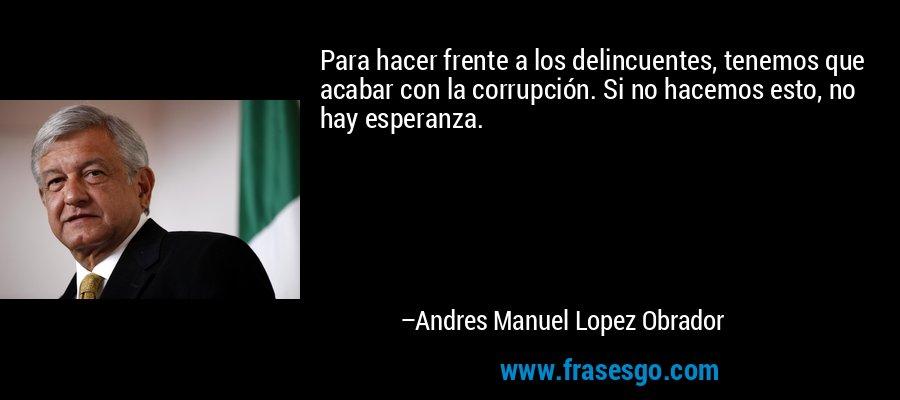 Para hacer frente a los delincuentes, tenemos que acabar con la corrupción. Si no hacemos esto, no hay esperanza. – Andres Manuel Lopez Obrador
