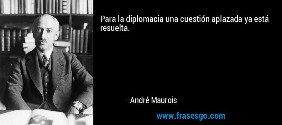 Para la diplomacia una cuestión aplazada ya está resuelta. – André Maurois