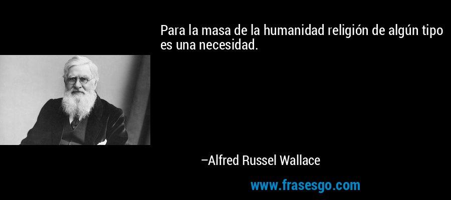 Para la masa de la humanidad religión de algún tipo es una necesidad. – Alfred Russel Wallace