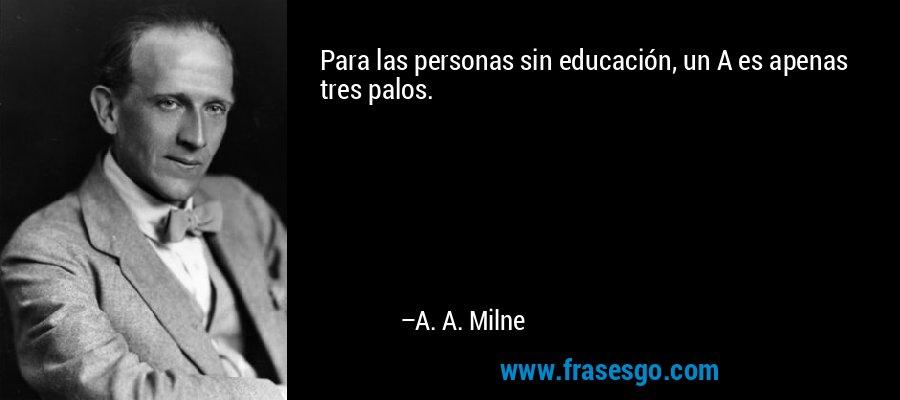 Para las personas sin educación, un A es apenas tres palos. – A. A. Milne