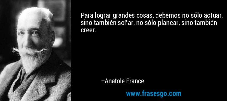 Para lograr grandes cosas, debemos no sólo actuar, sino también soñar, no sólo planear, sino también creer. – Anatole France