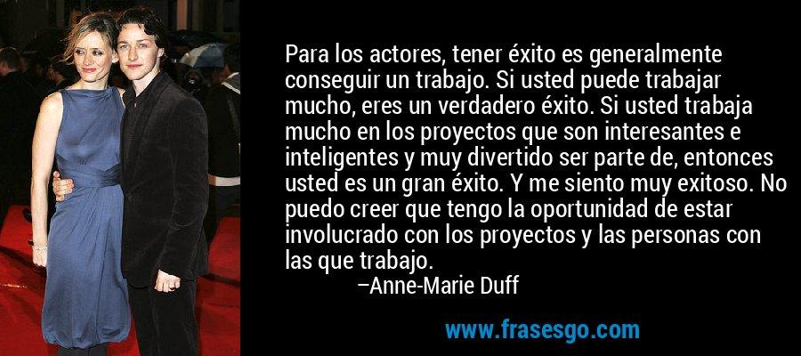 Para los actores, tener éxito es generalmente conseguir un trabajo. Si usted puede trabajar mucho, eres un verdadero éxito. Si usted trabaja mucho en los proyectos que son interesantes e inteligentes y muy divertido ser parte de, entonces usted es un gran éxito. Y me siento muy exitoso. No puedo creer que tengo la oportunidad de estar involucrado con los proyectos y las personas con las que trabajo. – Anne-Marie Duff