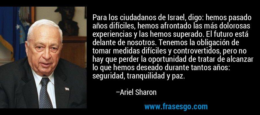 Para los ciudadanos de Israel, digo: hemos pasado años difíciles, hemos afrontado las más dolorosas experiencias y las hemos superado. El futuro está delante de nosotros. Tenemos la obligación de tomar medidas difíciles y controvertidos, pero no hay que perder la oportunidad de tratar de alcanzar lo que hemos deseado durante tantos años: seguridad, tranquilidad y paz. – Ariel Sharon