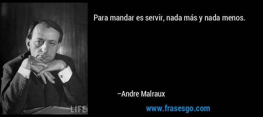 Para mandar es servir, nada más y nada menos. – Andre Malraux