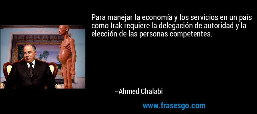 Para manejar la economía y los servicios en un país como Irak requiere la delegación de autoridad y la elección de las personas competentes. – Ahmed Chalabi