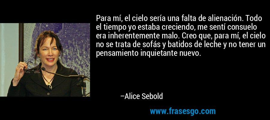 Para mí, el cielo sería una falta de alienación. Todo el tiempo yo estaba creciendo, me sentí consuelo era inherentemente malo. Creo que, para mí, el cielo no se trata de sofás y batidos de leche y no tener un pensamiento inquietante nuevo. – Alice Sebold