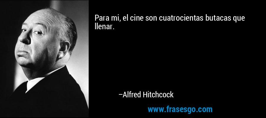 Para mi, el cine son cuatrocientas butacas que llenar. – Alfred Hitchcock
