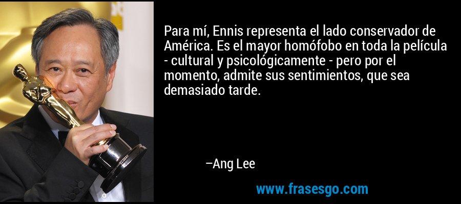 Para mí, Ennis representa el lado conservador de América. Es el mayor homófobo en toda la película - cultural y psicológicamente - pero por el momento, admite sus sentimientos, que sea demasiado tarde. – Ang Lee