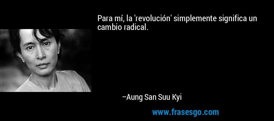 Para mí, la 'revolución' simplemente significa un cambio radical. – Aung San Suu Kyi