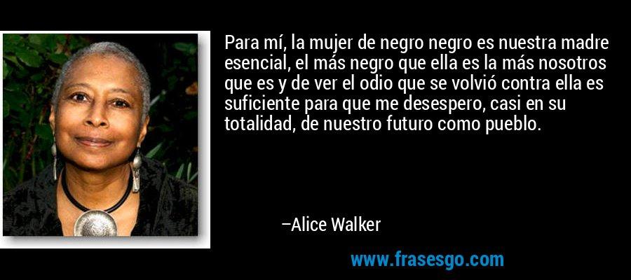 Para mí, la mujer de negro negro es nuestra madre esencial, el más negro que ella es la más nosotros que es y de ver el odio que se volvió contra ella es suficiente para que me desespero, casi en su totalidad, de nuestro futuro como pueblo. – Alice Walker
