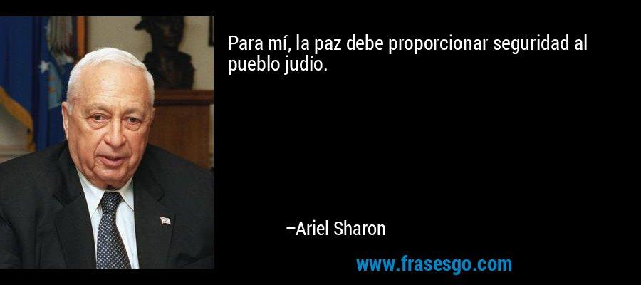 Para mí, la paz debe proporcionar seguridad al pueblo judío. – Ariel Sharon