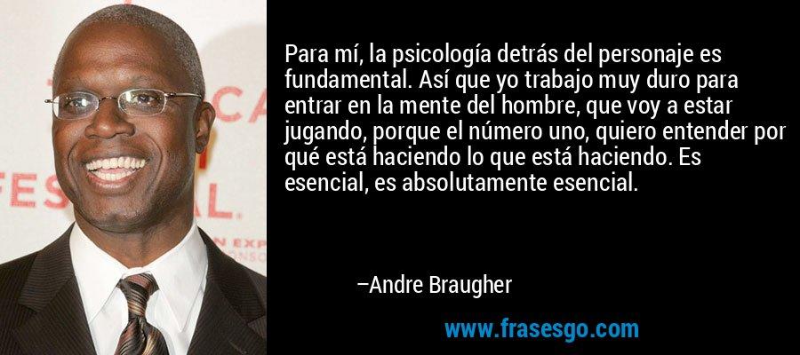 Para mí, la psicología detrás del personaje es fundamental. Así que yo trabajo muy duro para entrar en la mente del hombre, que voy a estar jugando, porque el número uno, quiero entender por qué está haciendo lo que está haciendo. Es esencial, es absolutamente esencial. – Andre Braugher