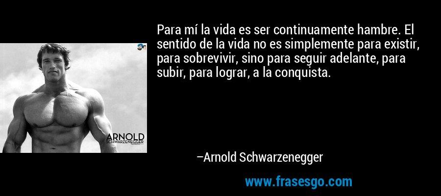 Para mí la vida es ser continuamente hambre. El sentido de la vida no es simplemente para existir, para sobrevivir, sino para seguir adelante, para subir, para lograr, a la conquista. – Arnold Schwarzenegger