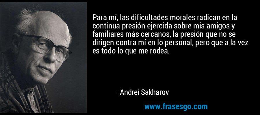 Para mí, las dificultades morales radican en la continua presión ejercida sobre mis amigos y familiares más cercanos, la presión que no se dirigen contra mí en lo personal, pero que a la vez es todo lo que me rodea. – Andrei Sakharov