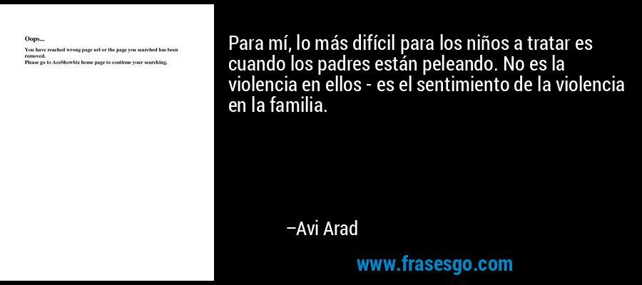 Para mí, lo más difícil para los niños a tratar es cuando los padres están peleando. No es la violencia en ellos - es el sentimiento de la violencia en la familia. – Avi Arad