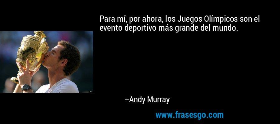 Para mí, por ahora, los Juegos Olímpicos son el evento deportivo más grande del mundo. – Andy Murray