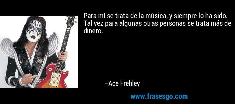 Para mí se trata de la música, y siempre lo ha sido. Tal vez para algunas otras personas se trata más de dinero. – Ace Frehley