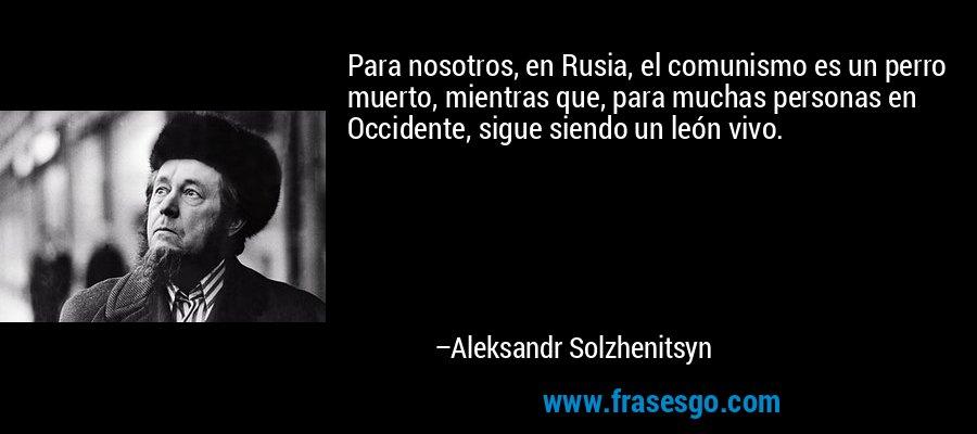 Para nosotros, en Rusia, el comunismo es un perro muerto, mientras que, para muchas personas en Occidente, sigue siendo un león vivo. – Aleksandr Solzhenitsyn