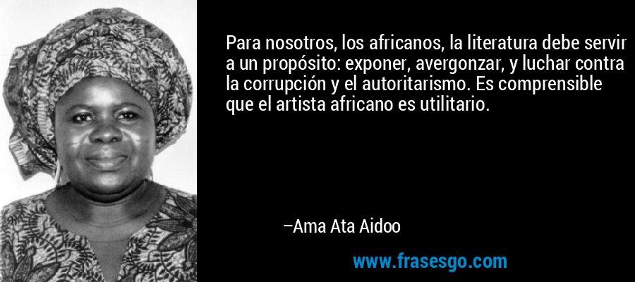 Para nosotros, los africanos, la literatura debe servir a un propósito: exponer, avergonzar, y luchar contra la corrupción y el autoritarismo. Es comprensible que el artista africano es utilitario. – Ama Ata Aidoo