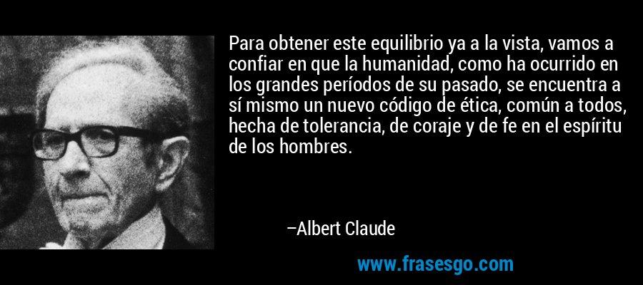 Para obtener este equilibrio ya a la vista, vamos a confiar en que la humanidad, como ha ocurrido en los grandes períodos de su pasado, se encuentra a sí mismo un nuevo código de ética, común a todos, hecha de tolerancia, de coraje y de fe en el espíritu de los hombres. – Albert Claude