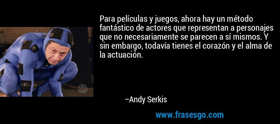 Para películas y juegos, ahora hay un método fantástico de actores que representan a personajes que no necesariamente se parecen a sí mismos. Y sin embargo, todavía tienes el corazón y el alma de la actuación. – Andy Serkis