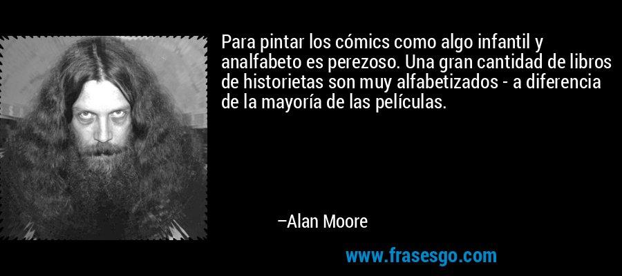 Para pintar los cómics como algo infantil y analfabeto es perezoso. Una gran cantidad de libros de historietas son muy alfabetizados - a diferencia de la mayoría de las películas. – Alan Moore