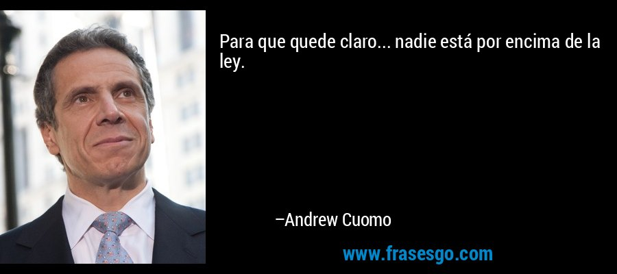 Para que quede claro... nadie está por encima de la ley. – Andrew Cuomo