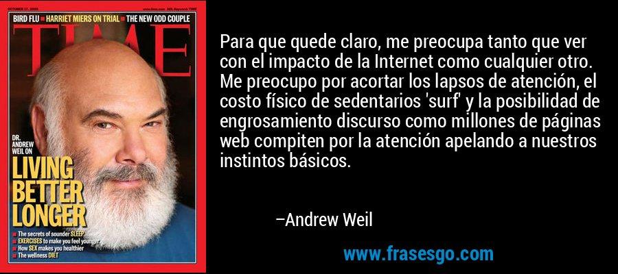 Para que quede claro, me preocupa tanto que ver con el impacto de la Internet como cualquier otro. Me preocupo por acortar los lapsos de atención, el costo físico de sedentarios 'surf' y la posibilidad de engrosamiento discurso como millones de páginas web compiten por la atención apelando a nuestros instintos básicos. – Andrew Weil
