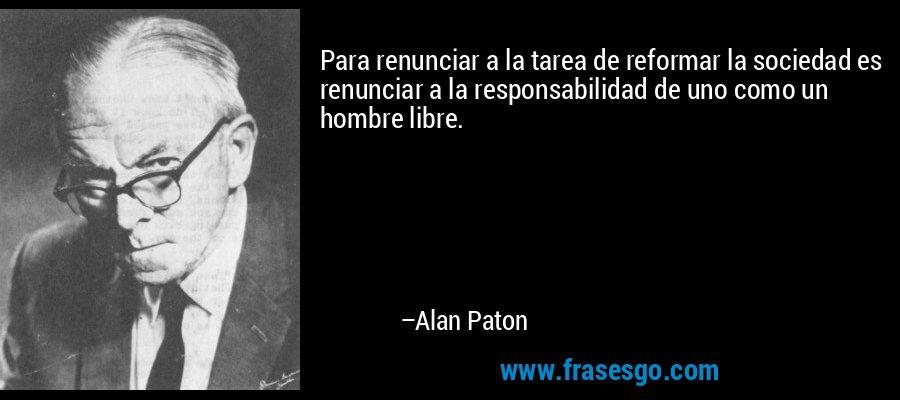 Para renunciar a la tarea de reformar la sociedad es renunciar a la responsabilidad de uno como un hombre libre. – Alan Paton