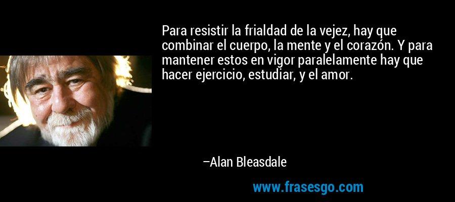Para resistir la frialdad de la vejez, hay que combinar el cuerpo, la mente y el corazón. Y para mantener estos en vigor paralelamente hay que hacer ejercicio, estudiar, y el amor. – Alan Bleasdale